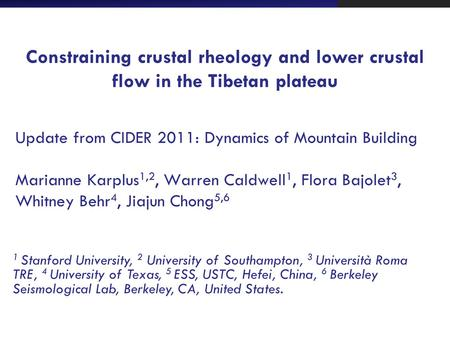 Constraining crustal rheology and lower crustal flow in the Tibetan plateau Update from CIDER 2011: Dynamics of Mountain Building Marianne Karplus 1,2,