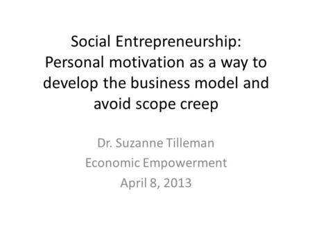 Social Entrepreneurship: Personal motivation as a way to develop the business model and avoid scope creep Dr. Suzanne Tilleman Economic Empowerment April.