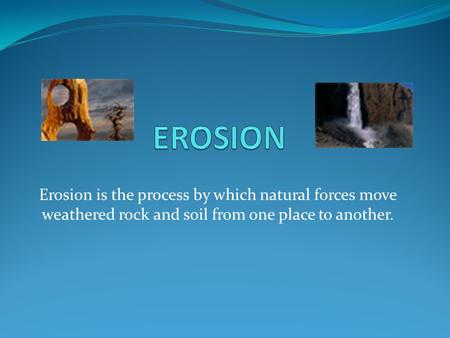 Erosion is the process by which natural forces move weathered rock and soil from one place to another.