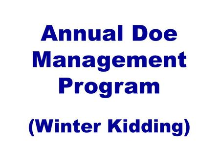 Annual Doe Management Program (Winter Kidding). Kentucky Small Ruminant Production Systems Winter Kidding/Lambing July, August, and September breeding.