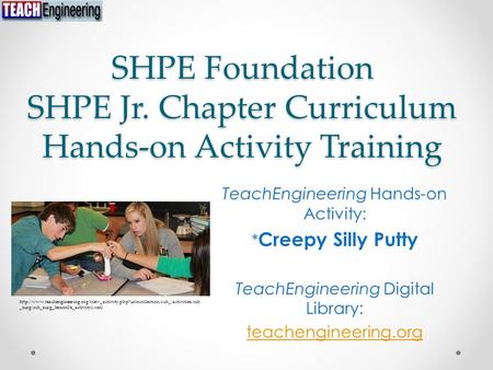 SHPE Foundation SHPE Jr. Chapter Curriculum Hands-on Activity Training TeachEngineering Hands-on Activity: * Creepy Silly Putty TeachEngineering Digital.