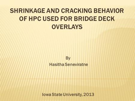 SHRINKAGE AND CRACKING BEHAVIOR OF HPC USED FOR BRIDGE DECK OVERLAYS By Hasitha Seneviratne Iowa State University, 2013.
