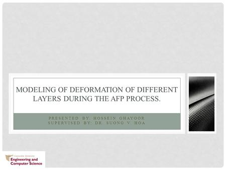 PRESENTED BY: HOSSEIN GHAYOOR SUPERVISED BY: DR. SUONG V. HOA MODELING OF DEFORMATION OF DIFFERENT LAYERS DURING THE AFP PROCESS.