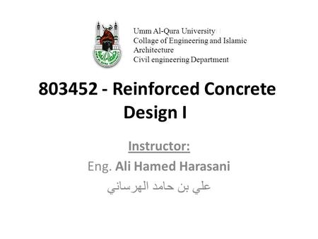803452 - Reinforced Concrete Design I Instructor: Eng. Ali Hamed Harasani علي بن حامد الهرساني Umm Al-Qura University Collage of Engineering and Islamic.