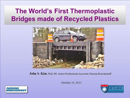 The World's First Thermoplastic Bridges made of Recycled Plastics John S. Kim, PhD, PE, Senior Professional Associate, Parsons Brinckerhoff October 10,
