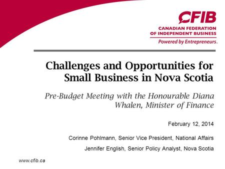 Www.cfib.ca Challenges and Opportunities for Small Business in Nova Scotia Pre-Budget Meeting with the Honourable Diana Whalen, Minister of Finance Corinne.