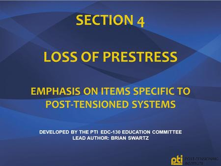 Section 4 Loss of Prestress Emphasis on Items specific to Post-tensioned systems Developed by the pTI EDC-130 Education Committee lead author: Brian.