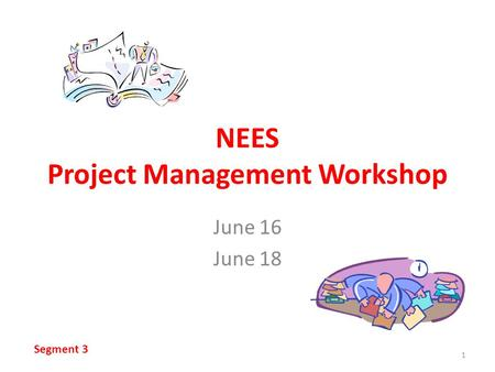 NEES Project Management Workshop June 16 June 18 1 Segment 3.
