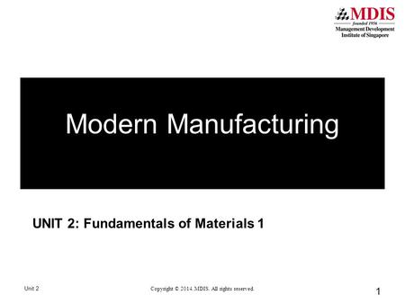 1 UNIT 2: Fundamentals of Materials 1 Unit 2 Copyright © 2014. MDIS. All rights reserved. Modern Manufacturing.