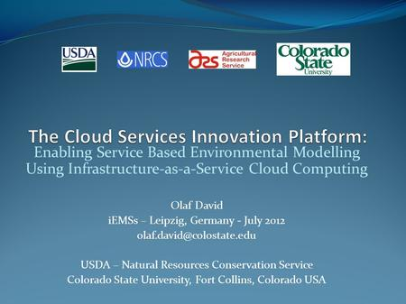 Enabling Service Based Environmental Modelling Using Infrastructure-as-a-Service Cloud Computing Olaf David iEMSs – Leipzig, Germany - July 2012