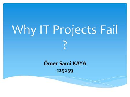 Why IT Projects Fail ? Ömer Sami KAYA 125239. Business environments these days are characterized by complexity, and acceleration of everything from communication.