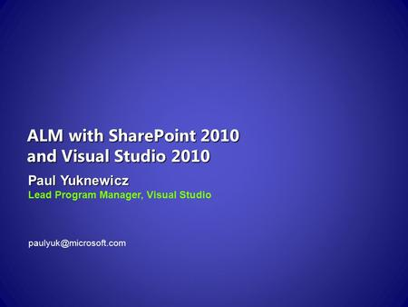 ALM with SharePoint 2010 and Visual Studio 2010 Paul Yuknewicz Lead Program Manager, Visual Studio
