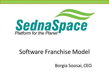 Software Franchise Model Borgia Soosai, CEO. Agenda Who We Are What is SednaSpace? Target Customers Franchisee Benefits Franchisee Types Customer Benefits.