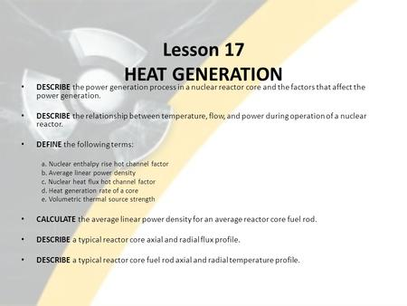 Lesson 17 HEAT GENERATION DESCRIBE the power generation process in a nuclear reactor core and the factors that affect the power generation. DESCRIBE the.