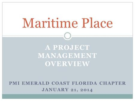 A PROJECT MANAGEMENT OVERVIEW Maritime Place PMI EMERALD COAST FLORIDA CHAPTER JANUARY 21, 2014.