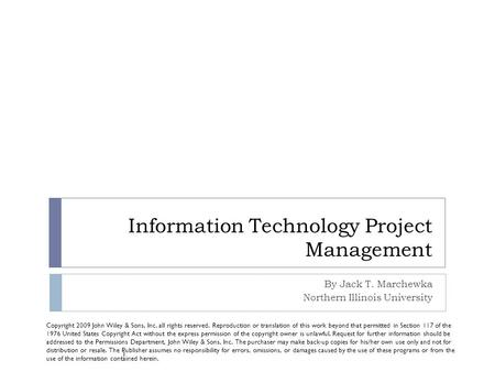 Information Technology Project Management By Jack T. Marchewka Northern Illinois University Copyright 2009 John Wiley & Sons, Inc. all rights reserved.