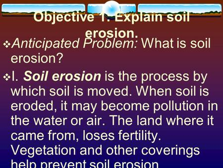 Objective 1: Explain soil erosion.  Anticipated Problem: What is soil erosion?  I. Soil erosion is the process by which soil is moved. When soil is eroded,