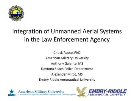 Integration of Unmanned Aerial Systems in the Law Enforcement Agency Chuck Russo, PhD American Military University Anthony Galante, MS Daytona Beach Police.