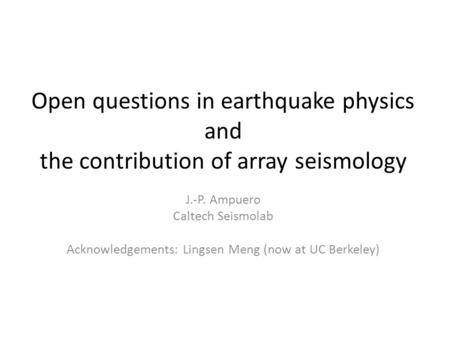 Open questions in earthquake physics and the contribution of array seismology J.-P. Ampuero Caltech Seismolab Acknowledgements: Lingsen Meng (now at UC.