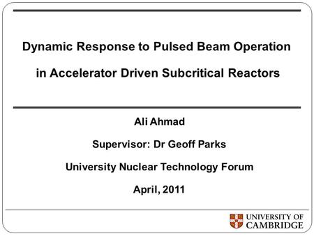 Dynamic Response to Pulsed Beam Operation in Accelerator Driven Subcritical Reactors Ali Ahmad Supervisor: Dr Geoff Parks University Nuclear Technology.