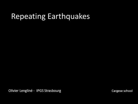 Repeating Earthquakes Olivier Lengliné - IPGS Strasbourg Cargese school.