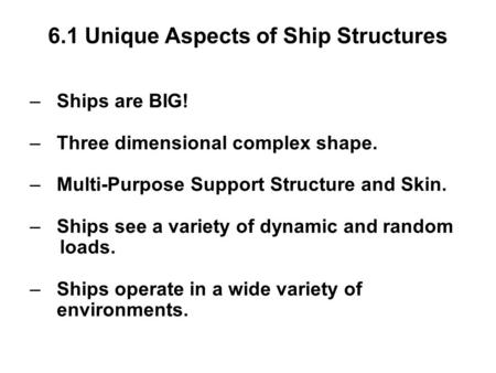 6.1 Unique Aspects of Ship Structures – Ships are BIG! – Three dimensional complex shape. – Multi-Purpose Support Structure and Skin. – Ships see a variety.
