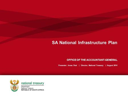 SA National Infrastructure Plan OFFICE OF THE ACCOUNTANT-GENERAL Presenter: Jonas Shai | Director, National Treasury | August 2014.