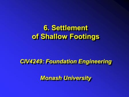 6. Settlement of Shallow Footings CIV4249: Foundation Engineering Monash University CIV4249: Foundation Engineering Monash University.