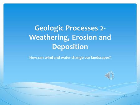 Geologic Processes 2- Weathering, Erosion and Deposition