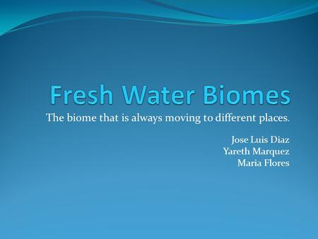 Fresh Water Biomes The biome that is always moving to different places. Jose Luis Diaz Yareth Marquez Maria Flores.