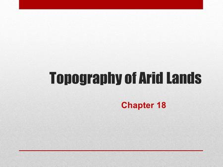 Topography of Arid Lands Chapter 18. Deserts of the Worlds.