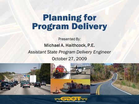 Planning for Program Delivery Presented By: Michael A. Haithcock, P.E. Assistant State Program Delivery Engineer October 27, 2009.