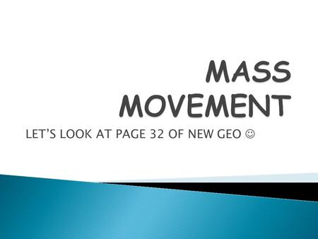 LET'S LOOK AT PAGE 32 OF NEW GEO.  Mass movement is the movement of any loose weathered material down a slope under the influence of gravity.