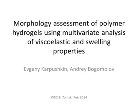 Morphology assessment of polymer hydrogels using multivariate analysis of viscoelastic and swelling properties Evgeny Karpushkin, Andrey Bogomolov WSC-9,
