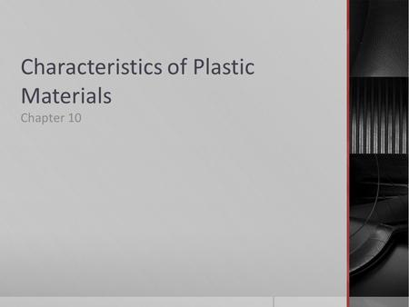 Characteristics of Plastic Materials Chapter 10. Plastics – synthetic materials capable of being formed and molded to produce finished products.  Derived.