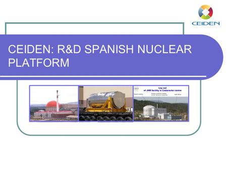 CEIDEN: R&D SPANISH NUCLEAR PLATFORM. ¿What is CEIDEN? CEIDEN is a Spanish Organization for the coordination of the efforts and needs of Nuclear Fission.