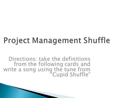 "Project Management Shuffle Directions: take the definitions from the following cards and write a song using the tune from ""Cupid Shuffle"""