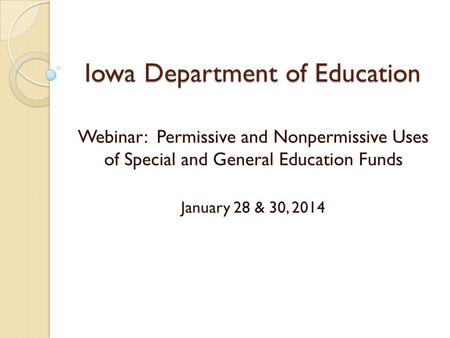 Iowa Department of Education Webinar: Permissive and Nonpermissive Uses of Special and General Education Funds January 28 & 30, 2014.