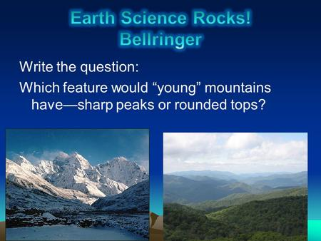 "Write the question: Which feature would ""young"" mountains have—sharp peaks or rounded tops?"