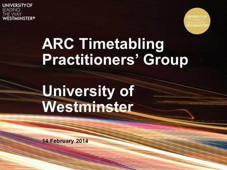 ARC Timetabling Practitioners' Group University of Westminster 14 February 2014.