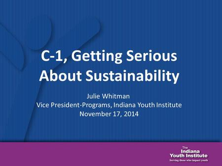C-1, Getting Serious About Sustainability Julie Whitman Vice President-Programs, Indiana Youth Institute November 17, 2014.