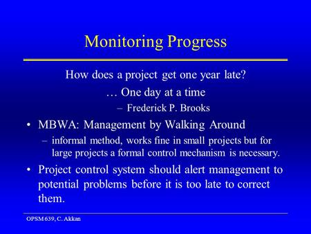 OPSM 639, C. Akkan Monitoring Progress How does a project get one year late? … One day at a time –Frederick P. Brooks MBWA: Management by Walking Around.
