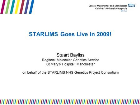 STARLIMS Goes Live in 2009! Stuart Bayliss Regional Molecular Genetics Service St Mary's Hospital, Manchester on behalf of the STARLIMS NHS Genetics Project.