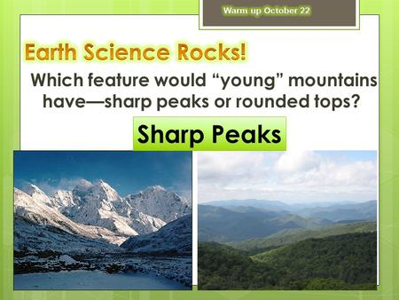"Which feature would ""young"" mountains have—sharp peaks or rounded tops? Sharp Peaks."
