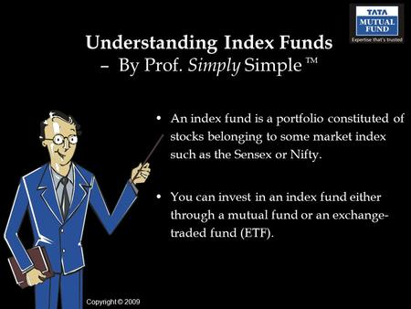 Understanding Index Funds – By Prof. Simply Simple TM An index fund is a portfolio constituted of stocks belonging to some market index such as the Sensex.