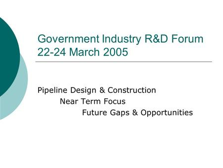 Government Industry R&D Forum 22-24 March 2005 Pipeline Design & Construction Near Term Focus Future Gaps & Opportunities.