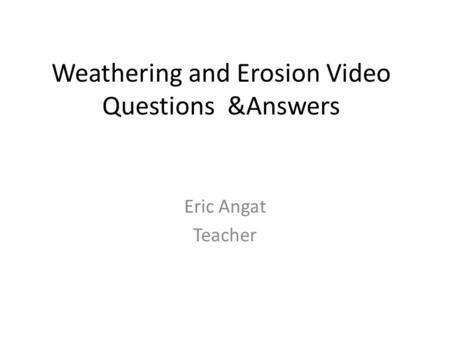 Weathering and Erosion Video Questions &Answers Eric Angat Teacher.