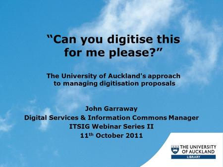 """Can you digitise this for me please?"" The University of Auckland's approach to managing digitisation proposals John Garraway Digital Services & Information."