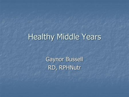 Healthy Middle Years Gaynor Bussell RD, RPHNutr. What are the middle years? Around 45-65; known as 'baby boomers' in the States Around 45-65; known as.