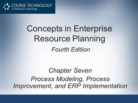 Concepts in Enterprise Resource Planning Fourth Edition Chapter Seven Process Modeling, Process Improvement, and ERP Implementation.